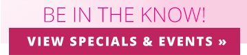Be in the know! View Specials and Events!